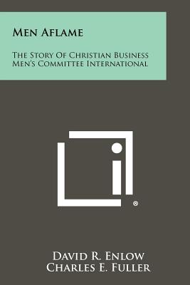Men Aflame: The Story of Christian Business Men's Committee International - Enlow, David R, and Fuller, Charles E (Foreword by)