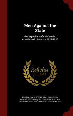 Men Against the State: The Expositors of Individualist Anarchism in America, 1827-1908 - Martin, James Joseph, and DLC, Anarchism Collection, and DLC, Paul Avrich Collection