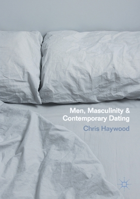 Men, Masculinity and Contemporary Dating - Haywood, Chris