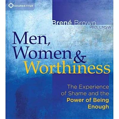 Men, Women and Worthiness: The Experience of Shame and the Power of Being Enough - Brown, Brene