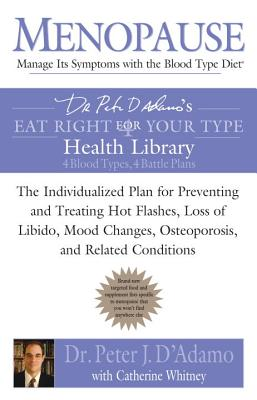 Menopause: Manage Its Symptoms with the Blood Type Diet: The Individualized Plan for Preventing and Treating Hot Flashes, Lossof Libido, Mood Changes, Osteoporosis, and Related Conditions - D'Adamo, Peter J, Dr., and Whitney, Catherine