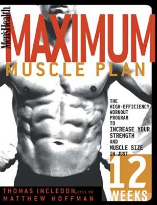 Men's Health Maximum Muscle Plan: The High-Efficiency Workout Program to Increase Your Strength and Muscle Size in Just 12 Weeks - Incledon, Thomas, and Hoffman, Matthew, MD