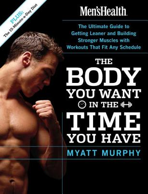 Men's Health the Body You Want in the Time You Have: The Ultimate Guide to Getting Leaner and Building Muscle with Workouts That Fit Any Schedule - Murphy, Myatt