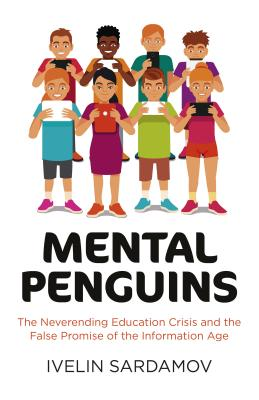 Mental Penguins: The Neverending Education Crisis and the False Promise of the Information - Sardamov, Ivelin