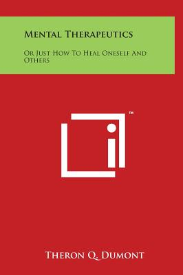 Mental Therapeutics: Or Just How to Heal Oneself and Others - Dumont, Theron Q