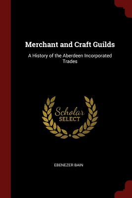 Merchant and Craft Guilds: A History of the Aberdeen Incorporated Trades - Bain, Ebenezer