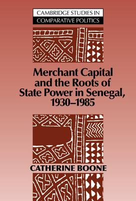 Merchant Capital and the Roots of State Power in Senegal: 1930 1985 - Boone, Catherine