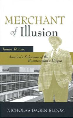 Merchant of Illusion: James Rouse, America's Salesman of the Businessman's Utopia - Bloom, Nicholas Dagen