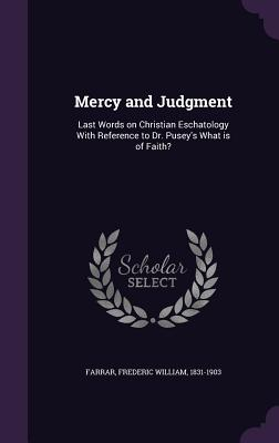 Mercy and Judgment: Last Words on Christian Eschatology with Reference to Dr. Pusey's What Is of Faith? - Farrar, Frederic William 1831-1903 (Creator)