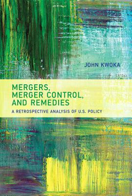 Mergers, Merger Control, and Remedies: A Retrospective Analysis of U.S. Policy - Kwoka, John
