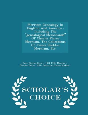 Merriam Genealogy in England and America: Including the Genealogical Memoranda of Charles Pierce Merriam, the Collections of James Sheldon Merriam, Etc. - Scholar's Choice Edition - Sheldon, Merriam James, and Pope, Charles Henry 1841-1918 (Creator), and Merriam, Charles Pierce 1856- (Creator)