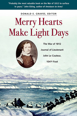 Merry Hearts Make Light Days: The War of 1812 Journal of Lieutenant John Le Couteur, 104th Foot - Graves E, Donald