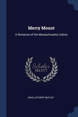 Merry Mount: A Romance of the Massachusetts Colony - Motley, John Lothrop