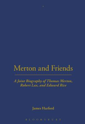 Merton and Friends: A Joint Biography of Thomas Merton, Robert Lax, and Edward Rice - Harford, James