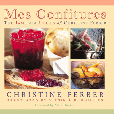 Mes Confitures: The Jams and Jellies of Christine Ferber - Ferber, Christine, and Phillips, Virginia R (Translated by), and Ducasse, Alain (Foreword by)
