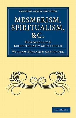 Mesmerism, Spiritualism, etc.: Historically and Scientifically Considered - Carpenter, William Benjamin