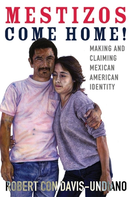 Mestizos Come Home!: Making and Claiming Mexican American Identity - Davis-Undiano, Robert Con