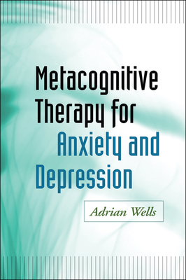 Metacognitive Therapy for Anxiety and Depression - Wells, Adrian, Ph.D.