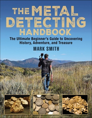Metal Detecting: The Ultimate Beginner's Guide to Uncovering History, Adventure, and Treasure - Smith, Mark, Dr.