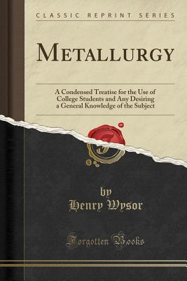 Metallurgy: A Condensed Treatise for the Use of College Students and Any Desiring a General Knowledge of the Subject (Classic Reprint) - Wysor, Henry