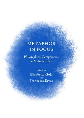 Metaphor in Focus: Philosophical Perspectives on Metaphor Use - Ervas, Francesca (Editor), and Gola, Elisabetta (Editor)