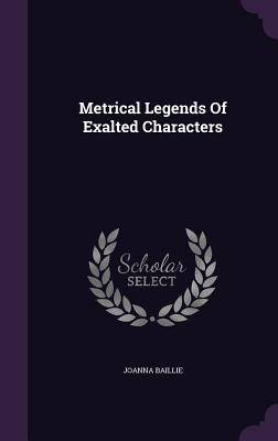 Metrical Legends of Exalted Characters - Baillie, Joanna