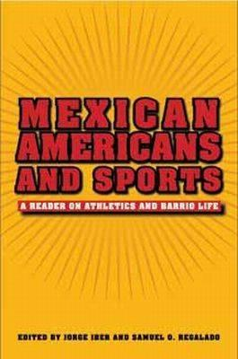 Mexican Americans and Sports: A Reader on Athletics and Barrio Life - Iber, Jorge (Editor), and Regalado, Samuel O (Editor)