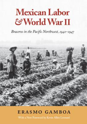 Mexican Labor & World War II - Gamboa, Erasmo, and Leonard, Kevin, and Leonard, Kevin Allen (Foreword by)