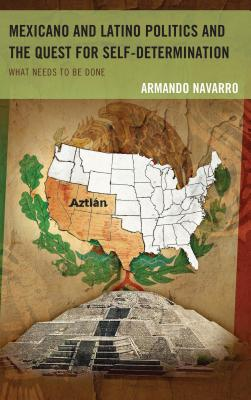 Mexicano and Latino Politics and the Quest for Self-Determination: What Needs to Be Done - Navarro, Armando