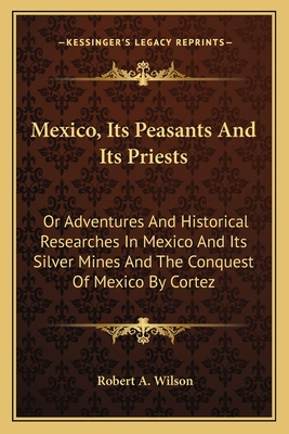 Mexico, Its Peasants and Its Priests: Or Adventures and Historical Researches in Mexico and Its Silver Mines and the Conquest of Mexico by Cortez - Wilson, Robert A