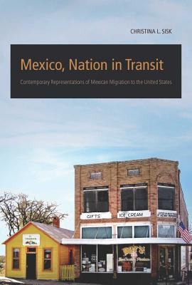 Mexico, Nation in Transit: Contemporary Representations of Mexican Migration to the United States - Sisk, Christina L