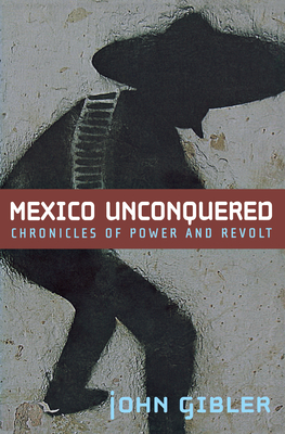 Mexico Unconquered: Chronicles of Power and Revolt - Gibler, John