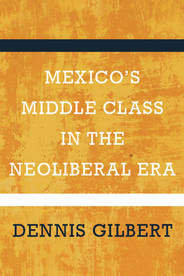 Mexico's Middle Class in the Neoliberal Era - Gilbert, Dennis