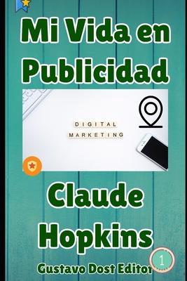 Mi vida en publicidad: El fundador del marketing directo, el libro N? 1 para vender online - Dost, Gustavo (Editor), and Hopkins, Claude