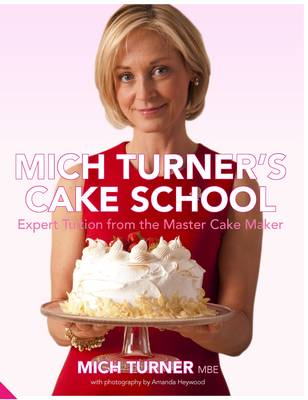 Mich Turner's Cake School: Expert Tuition from the Master Cake-Maker - Turner, Mich