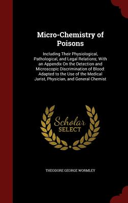 Micro-Chemistry of Poisons: Including Their Physiological, Pathological, and Legal Relations; With an Appendix on the Detection and Microscopic Discrimination of Blood: Adapted to the Use of the Medical Jurist, Physician, and General Chemist - Wormley, Theodore George