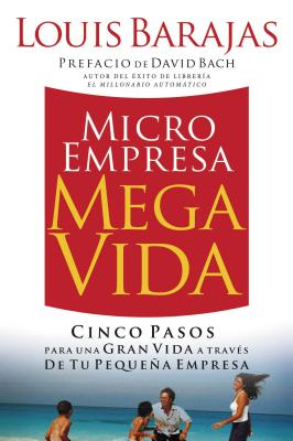Microempresa, Megavida: Cinco Pasos Para una Gran Vida A Traves de Tu Pequena Empresa - Barajas, Louis, and Bach, David (Preface by)
