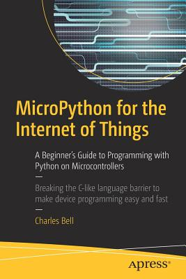 Micropython for the Internet of Things: A Beginner's Guide to Programming with Python on Microcontrollers - Bell, Charles, Sir