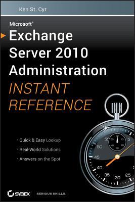 Microsoft Exchange Server 2010 Administration Instant Reference - St. Cyr, Ken