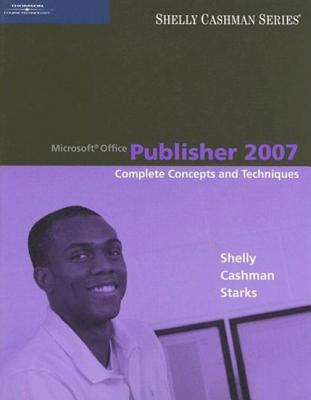 Microsoft Office Publisher 2007: Complete Concepts and Techniques - Shelly, Gary B, and Cashman, Thomas J, Dr., and Starks, Joy L