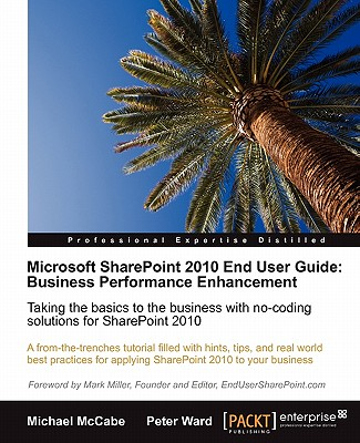 Microsoft SharePoint 2010 End User Guide: Business Performance Enhancement - Ward, Peter, and McCabe, Michael