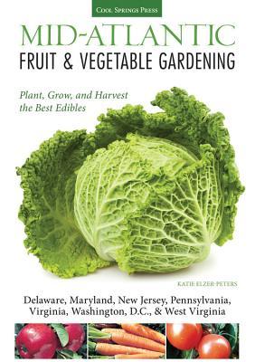 Mid-Atlantic Fruit & Vegetable Gardening: Plant, Grow, and Harvest the Best Edibles - Delaware, Maryland, Pennsylvania, Virginia, Washington D.C., & West Virginia - Elzer-Peters, Katie