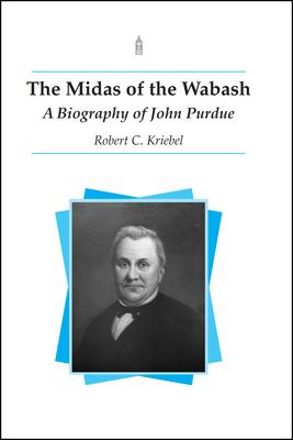 Midas of the Wabash: A Biography of John Purdue - Kriebel, Robert C