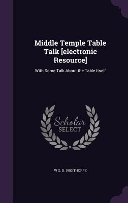 Middle Temple Table Talk [Electronic Resource]: With Some Talk about the Table Itself - Thorpe, W G D 1903