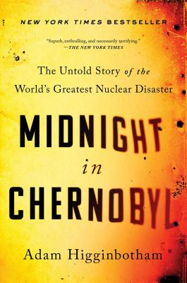 Midnight in Chernobyl: The Untold Story of the World's Greatest Nuclear Disaster - Higginbotham, Adam
