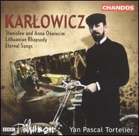 Mieczyslaw Karlowicz: Stanislaw & Anna Oswiecim; Lithuanian Rhapsody; Eternal Songs - BBC Philharmonic Orchestra; Yan Pascal Tortelier (conductor)