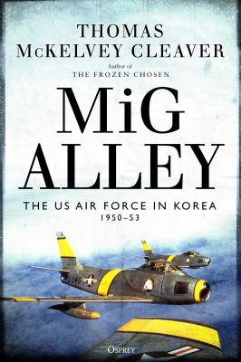 MIG Alley: The US Air Force in Korea, 1950-53 - Cleaver, Thomas McKelvey, and Boyne (Foreword by)
