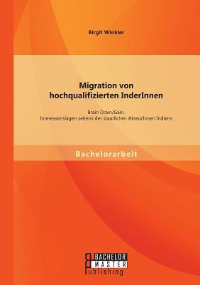 Migration Von Hochqualifizierten Inderinnen: Brain Drain/Gain. Interessenslagen Seitens Der Staatlichen Akteurinnen Indiens - Winkler, Birgit