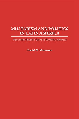 Militarism and Politics in Latin America: Peru from Sanchez Cerro to Sendero Luminoso - Masterson, Daniel M