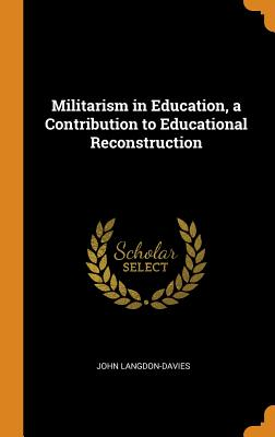 Militarism in Education, a Contribution to Educational Reconstruction - Langdon-Davies, John